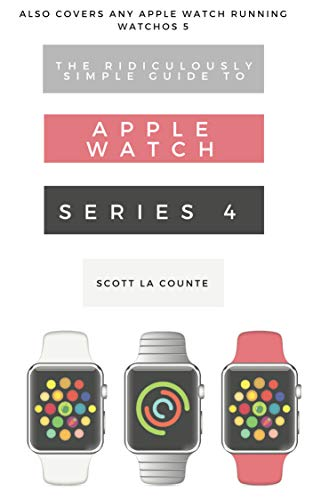 The Ridiculously Simple Guide to Apple Watch Series 4: A Practical Guide to Getting Started with the Next Generation of Apple Watch and WatchOS 5
