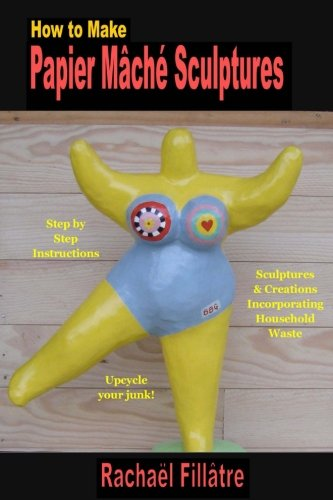 How to Make  Papier Mache  Sculptures: Sculptures & Other Creations Incorporating Household - Papier Crafts Mache