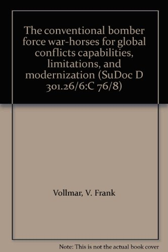 The conventional bomber force war-horses for global conflicts capabilities, limitations, and modernization (SuDoc D 301.26/6:C 76/8) (Bomber Strategic Supersonic)