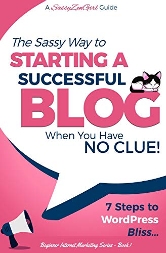 Starting a Successful Blog when you have NO CLUE! - 7 Steps to WordPress Bliss... (Beginner Internet Marketing) (Volume 1) (Step By Step Guide To Starting A Blog)