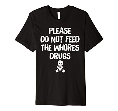 Please Do Not Feed The Whores Drugs T-Shirt Sarcastic Tee