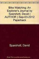 Bike Watching: An Explorer's Journal by Sparshott, David ( AUTHOR ) Sep-03-2012 Paperback