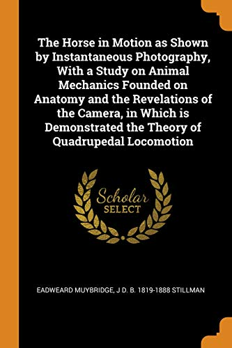 The Horse in Motion as Shown by Instantaneous Photography, with a Study on Animal Mechanics Founded on Anatomy and the Revelations of the Camera, in ... the Theory of Quadrupedal Locomotion