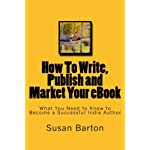 How To Write, Publish and Market Your eBook: What You Need to Know to Become a Successful Indie Author