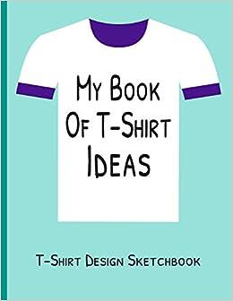 My Book of T-Shirt Ideas | T-Shirt Design Sketchbook: Blank ...