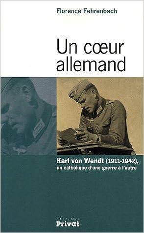 Download Online Un coeur allemand : Karl  von Wendt (1911-1942), un catholique d'une guerre à l'autre pdf