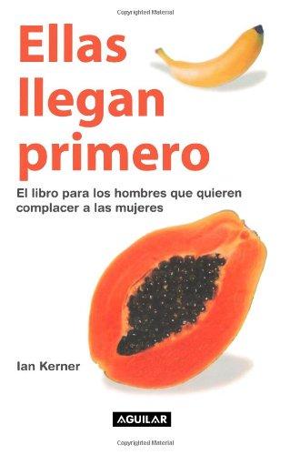 Ellas llegan primero. El libro para los hombres que quieren complacer a las mujeres (Spanish Edition)