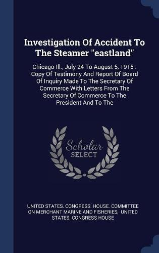 """Investigation Of Accident To The Steamer """"eastland"""": Chicago Ill., July 24 To August 5, 1915 : Copy Of Testimony And Report Of Board Of Inquiry Made ... Of Commerce To The President And To The PDF"""