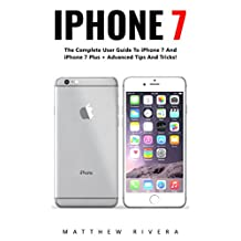 iPhone 7: The Complete User Guide To iPhone 7 And iPhone 7 Plus + Advanced Tips And Tricks! (iPhone 7 User Guide, iPhone 7 Manual, iOS)