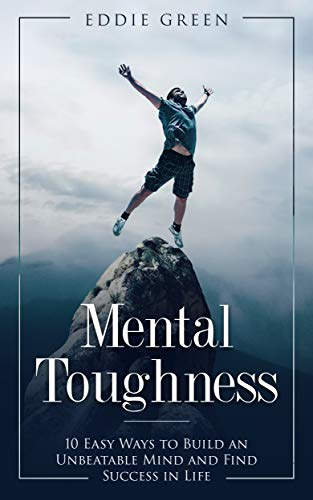 Mental Toughness: 10 Easy Ways to Build an Unbeatable Mind and Find Success in Life (Mental Training, Mental Discipline, Self-Discipline, Mindset, Willpower) (Writing Under Pressure The Quick Writing Process)