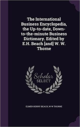 The International Business Encyclopedia, the Up-to-date, Down-to-the-minute Business Dictionary. Edited by E.H. Beach [and] W. W. Thorne
