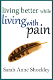 Living Better While Living With Pain: 21 Ways to Reduce the Stress of Chronic Pain and Create Greater Ease and Relief TODAY