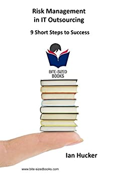 Risk Management in IT Outsourcing: 9 Short Steps to Success (Bite-Sized Business Books Book 17) (English Edition) de [Hucker, Ian]