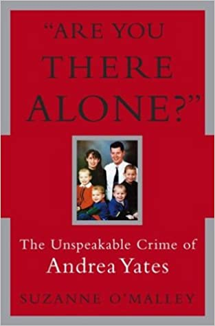 Are You There Alone The Unspeakable Crime Of Andrea Yates O Malley Suzanne Amazon Com Books