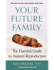 Your Future Family: The Essential Guide to Assisted Reproduction (What You Need to Know About Surrogacy, Egg Donation, and Sperm Donation)