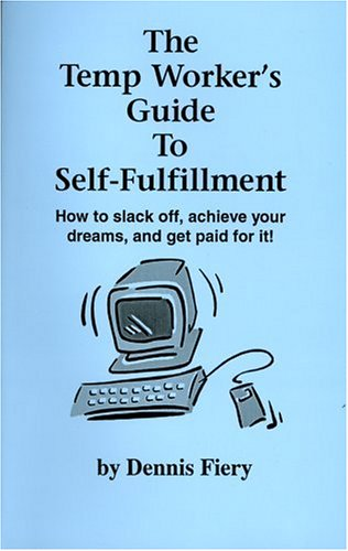 The Temp Worker's Guide To Self-Fulfillment: How to Slack Off, Achieve Your Dreams, and Get Paid for It!