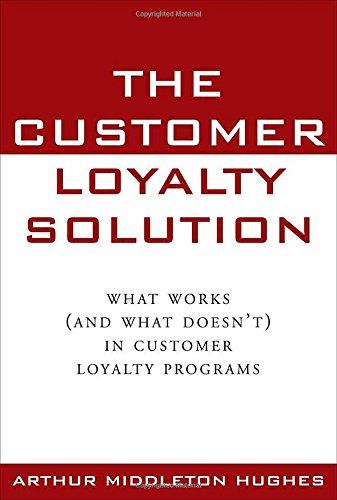 The Customer Loyalty Solution : What Works (and What Doesn't) in Customer Loyalty Programs