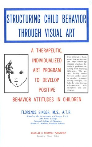 Structuring Child Behavior Through Visual Art: A Therapeutic, Individualized Art Program to Develop Positive Behavior Attitudes in Children