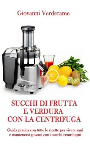 succhi-di-frutta-e-verdura-con-la-centrifuga-guida-pratica-con-tutte-le-ricette-per-vivere-sani-e-mantenersi-giovani-con-i-succhi-centrifugati-italian-edition