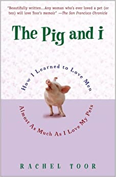 The Pig and I: How I Learned to Love Men Almost as Much as I Love My Pets
