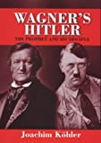 wagner and his world - Wagner's Hitler: The Prophet and His Disciple