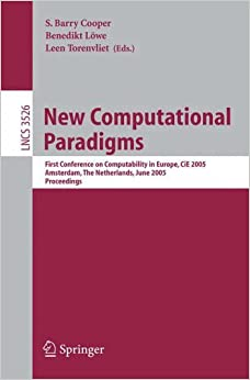 Book New Computational Paradigms: First Conference on Computability in Europe, CiE 2005, Amsterdam, The Netherlands, June 8-12, 2005, Proceedings (Lecture Notes in Computer Science)