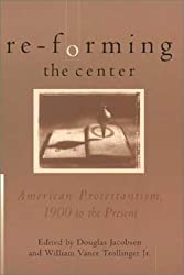 Re-Forming the Center: American Protestantism, 1900 to the Present