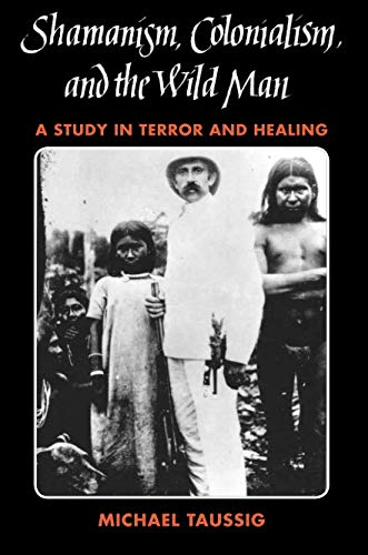 Shamanism, Colonialism, and the Wild Man: A Study in Terror and Healing (The Devil And Commodity Fetishism In South America)