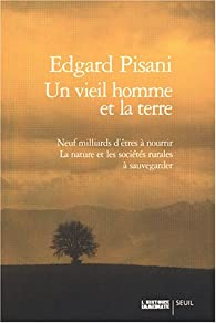 Un vieil homme et la terre : Neuf milliards d'être à nourrir - La nature et les sociétés rurales à sauvegarder par Edgard Pisani
