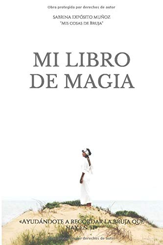"""MI LIBRO DE MAGIA «Ayudándote a recordar la bruja que hay en ti»  [\""""Mis cosas de bruja\"""", SABRINA EXPÓSITO MUÑOZ] (Tapa Blanda)"""