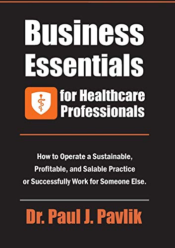 Business Essentials for Healthcare Professionals: How to Operate a Sustainable, Profitable, and Salable Practice or Successfully Work for Someone Else (Practice Management Medical)
