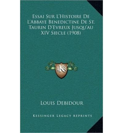 Essai Sur L'Histoire de L'Abbaye Benedictine de St. Taurin D'Evreux Jusqu'au XIV Siecle (1908) (Hardback)(French) - Common ebook