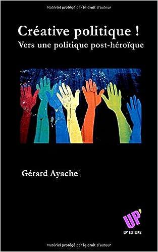 Télécharger en ligne Créative politique !: Vers une politique post-héroïque pdf