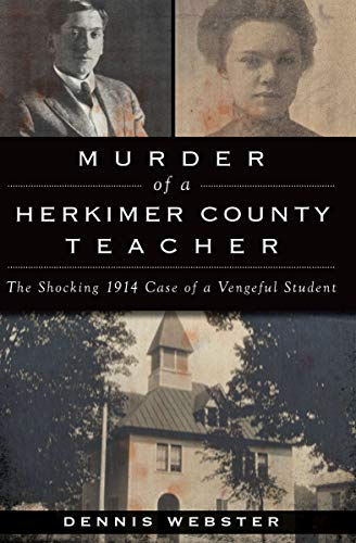 Murder of a Herkimer County Teacher: The Shocking 1914 Case of a Vengeful Student (True ()