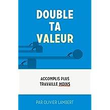 Double Ta Valeur: Accomplir plus; travailler moins. (French Edition)