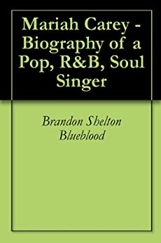 Mariah Carey - Biography of a Pop, R&B, Soul Singer by [Blueblood, Brandon Shelton ]