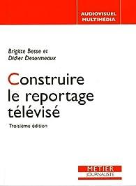 Construire le reportage télévisé par Brigitte Besse