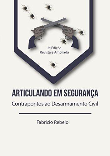 Articulando em Segurança: Contrapontos ao Desarmamento Civil (2ª Edição - Revista e Ampliada) (Portuguese Edition)