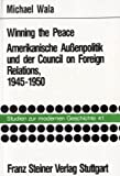 Winning the Peace : Amerikanische Aussenpolitik und der Council on Foreign Relations, 1945-1950, Wala, Michael, 3515053344