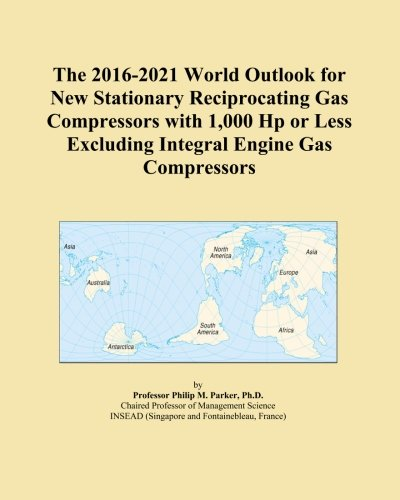 The 2016-2021 World Outlook for New Stationary Reciprocating Gas Compressors with 1,000 Hp or Less Excluding Integral Engine Gas Compressors ()