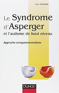 Le syndrome d'Asperger et l'autisme de haut niveau - Approche comportementaliste par Tony Attwood