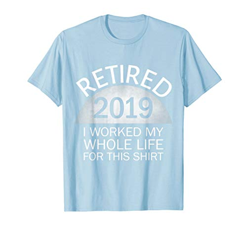 (Retired 2019 I Worked My Whole Life For This Shirt)