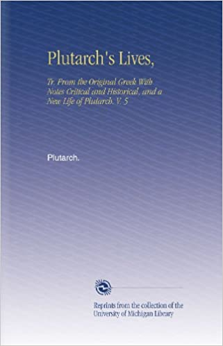 Plutarch's Lives, : Tr. From the Original Greek With Notes Critical and Historical, and a New Life of Plutarch. V. 5