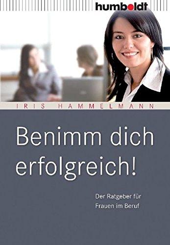 Benimm Dich erfolgreich! Der Ratgeber für Frauen im Beruf