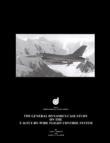 General Dynamics F-16 - The General Dynamics Case Study on the F-16 Fly-By-Wire Flight Control System (Case Studies)