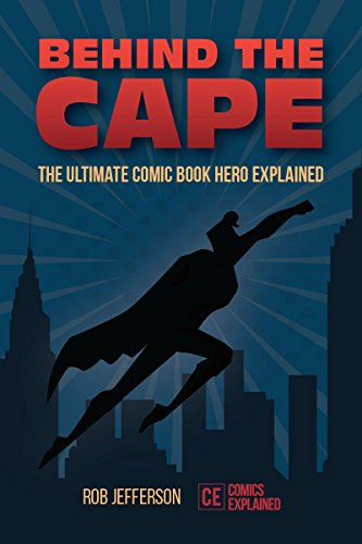 Behind the Cape: The Ultimate Comic Book Hero Explained