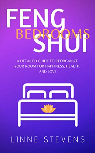 Feng Shui Bedrooms: A Detailed Guide to Reorganize Your Room for Happiness, Health, and Love (Best Feng Shui Bedroom)