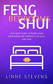 Feng Shui Bedrooms: A Detailed Guide to Reorganize Your Room for Happiness, Health, and Love