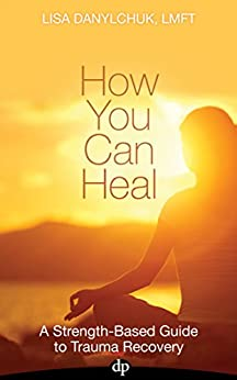 How You Can Heal: A Strength-Based Guide to Trauma Recovery by [Danylchuk, Lisa]