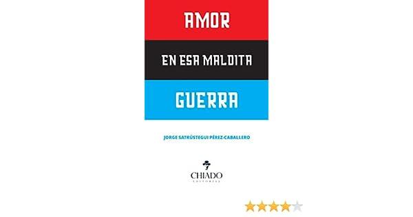 Amor en esa maldita guerra eBook: Jorge Satrústegui Pérez-Caballero, Orge Satrustegui Perez-Caballero, J: Amazon.es: Tienda Kindle